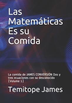 Paperback Las Matem?ticas Es su Comida: La comida de JAMES CONVERSI?N Dos y tres ecuaciones con su desconocido (Volume 1) [Spanish] Book