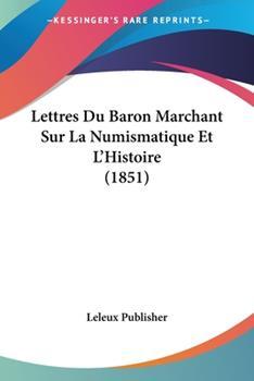 Paperback Lettres du Baron Marchant Sur la Numismatique et L'Histoire Book