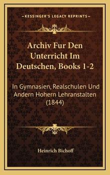 Hardcover Archiv Fur Den Unterricht Im Deutschen, Books 1-2 : In Gymnasien, Realschulen und Andern Hohern Lehranstalten (1844) Book