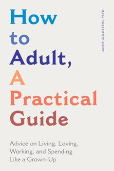 Paperback How to Adult, a Practical Guide: Advice on Living, Loving, Working, and Spending Like a Grown-Up Book