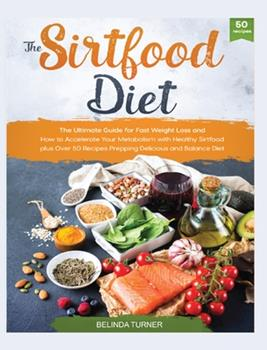 Hardcover The Sirtfood Diet: The Ultimate Guide for Fast Weight Loss and How to Accelerate Your Metabolism with Healthy Sirtfood plus Over 50 Recip Book