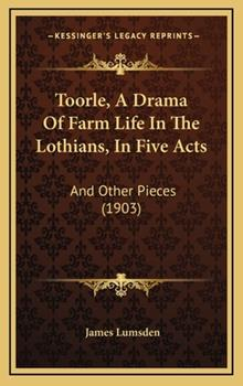 Hardcover Toorle, a Drama of Farm Life in the Lothians, in Five Acts : And Other Pieces (1903) Book