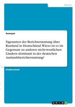 Paperback Eigenarten der Berichterstattung ?ber Russland in Deutschland. Wieso ist es im Gegensatz zu anderen nicht-westlichen L?ndern dominant in der deutschen [German] Book