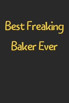 Paperback Best Freaking Baker Ever : Lined Journal, 120 Pages, 6 X 9, Funny Baker Gift Idea, Black Matte Finish (Best Freaking Baker Ever Journal) Book