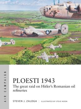 Ploesti 1943: The Great Raid on Hitler's Romanian Oil Refineries - Book #12 of the Osprey Air Campaign