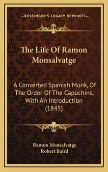 Hardcover The Life of Ramon Monsalvatge: A Converted Spanish Monk, of the Order of the Capuchins, with an Introduction (1845) Book