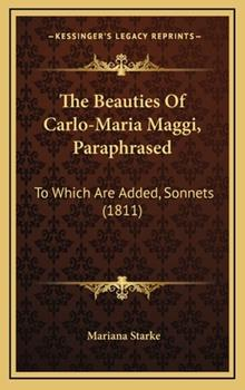 Hardcover The Beauties of Carlo-Maria Maggi, Paraphrased : To Which Are Added, Sonnets (1811) Book