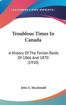 Hardcover Troublous Times In Canada: A History Of The Fenian Raids Of 1866 And 1870 (1910) Book