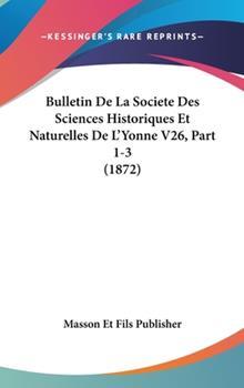 Hardcover Bulletin de la Societe des Sciences Historiques et Naturelles de L'Yonne V26, Part 1-3 Book