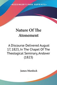 Paperback Nature Of The Atonement: A Discourse Delivered August 17, 1823, In The Chapel Of The Theological Seminary, Andover (1823) Book