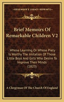 Hardcover Brief Memoirs of Remarkable Children V2 : Whose Learning or Whose Piety Is Worthy the Imitation of Those Little Boys and Girls Who Desire to Improve Th Book