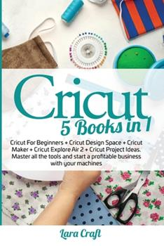 Paperback Cricut: 5 Books in 1: Cricut For Beginners + Cricut Design Space + Cricut Maker + Cricut Explore Air 2 + Cricut Project Ideas. Book