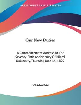 Paperback Our New Duties : A Commencement Address at the Seventy-Fifth Anniversary of Miami University, Thursday, June 15 1899 Book