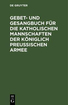 Hardcover Gebet- Und Gesangbuch F?r Die Katholischen Mannschaften Der K?niglich Preu?ischen Armee: Mit Kirchlicher Approbation [German] Book