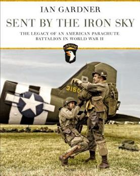 Sent by the Iron Sky: The Legacy of an American Parachute Battalion in World War II 147283738X Book Cover