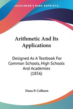 Paperback Arithmetic and Its Applications : Designed As A Textbook for Common Schools, High Schools and Academies (1856) Book
