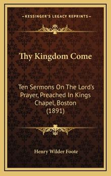 Hardcover Thy Kingdom Come: Ten Sermons on the Lord's Prayer, Preached in Kings Chapel, Boston (1891) Book