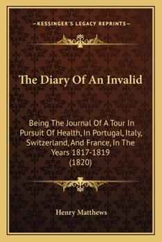 Paperback The Diary of an Invalid : Being the Journal of A Tour in Pursuit of Health, in Portugal, Italy, Switzerland, and France, in the Years 1817-1819 (1820) Book