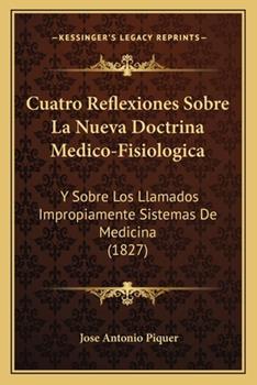 Paperback Cuatro Reflexiones Sobre La Nueva Doctrina Medico-Fisiologica: Y Sobre Los Llamados Impropiamente Sistemas de Medicina (1827) Book