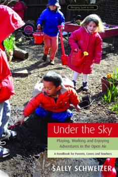 Paperback Under the Sky: Playing, Working, and Enjoying Adventures in the Open Air: A Handbook for Parents, Carers and Teachers Book