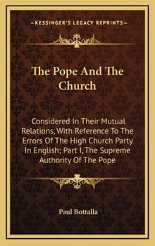Hardcover The Pope and the Church : Considered in Their Mutual Relations, with Reference to the Errors of the High Church Party in English; Part I, the Supreme A Book