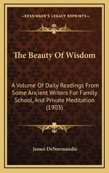 Hardcover The Beauty of Wisdom : A Volume of Daily Readings from Some Ancient Writers for Family School, and Private Meditation (1903) Book