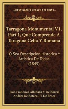 Hardcover Tarragona Monumental V1, Part 1, Que Comprende a Taragona Celta y Roman : O Sea Descripcion Historica Y Artistica de Todas (1849) Book