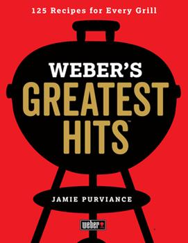 Weber's Greatest Hits: 125 Classic Recipes for Every Grill 0544952375 Book Cover