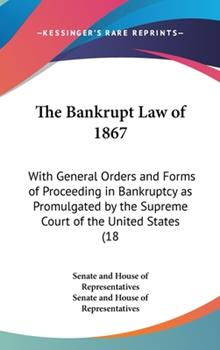 Hardcover The Bankrupt Law Of 1867 : With General Orders and Forms of Proceeding in Bankruptcy As Promulgated by the Supreme Court of the United States (1867) Book
