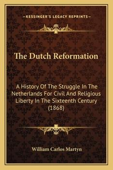Paperback The Dutch Reformation : A History of the Struggle in the Netherlands for Civil and Religious Liberty in the Sixteenth Century (1868) Book