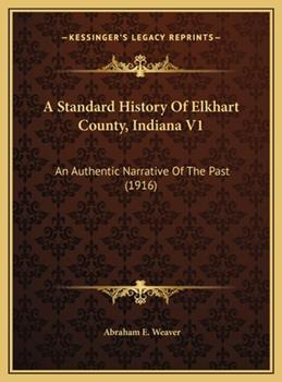 Hardcover A Standard History Of Elkhart County, Indiana V1: An Authentic Narrative Of The Past (1916) Book