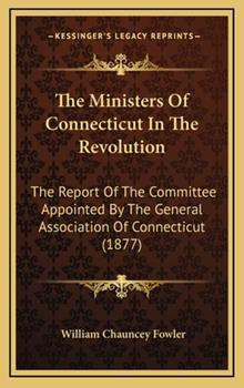 Hardcover The Ministers of Connecticut in the Revolution: The Report of the Committee Appointed by the General Association of Connecticut (1877) Book