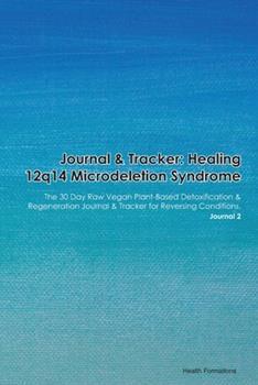 Paperback Journal & Tracker : Healing 12q14 Microdeletion Syndrome: the 30 Day Raw Vegan Plant-Based Detoxification & Regeneration Journal & Tracker for Reversing Conditions. Journal 2 Book