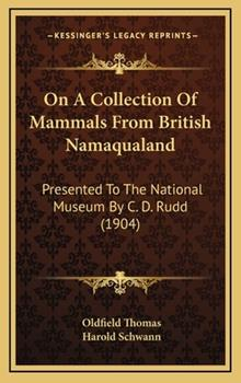 Hardcover On a Collection of Mammals from British Namaqualand : Presented to the National Museum by C. D. Rudd (1904) Book