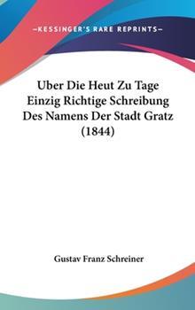 Hardcover Uber Die Heut Zu Tage Einzig Richtige Schreibung Des Namens Der Stadt Gratz (1844) Book