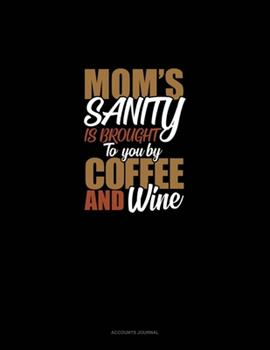 Paperback Mom's Sanity Is Brought to You by Coffee and Wine : Accounts Journal Book