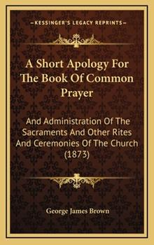 Hardcover A Short Apology for the Book of Common Prayer : And Administration of the Sacraments and Other Rites and Ceremonies of the Church (1873) Book
