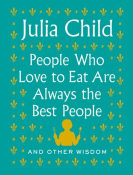 People Who Love to Eat Are Always the Best People: And Other Wisdom 0525658793 Book Cover