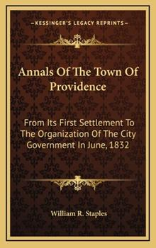 Hardcover Annals of the Town of Providence : From Its First Settlement to the Organization of the City Government in June 1832 Book