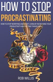 Paperback How to Stop Procrastinating: How to Stop Worrying and Start Living by Increasing Your Productivity and Getting Things Done: How to Stop Worrying an Book