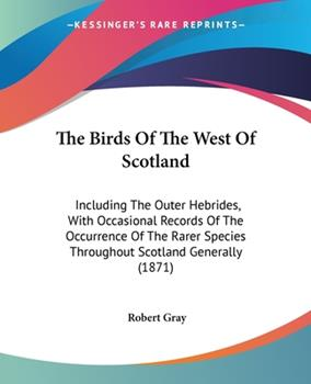 Paperback The Birds of the West of Scotland : Including the Outer Hebrides, with Occasional Records of the Occurrence of the Rarer Species Throughout Scotland Ge Book