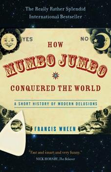 How Mumbo-Jumbo Conquered the World: A Short History of Modern Delusions 0007140975 Book Cover