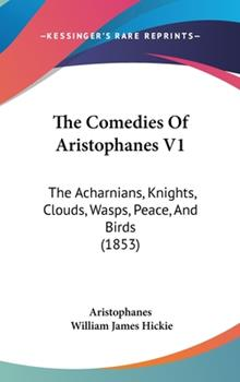 Hardcover The Comedies Of Aristophanes V1: The Acharnians, Knights, Clouds, Wasps, Peace, And Birds (1853) Book