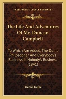 Paperback The Life and Adventures of Mr Duncan Campbell : To Which Are Added, the Dumb Philosopher, and Everybody's Business Is Nobody's Business (1841) Book