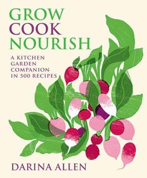 Grow Cook Nourish: A Kitchen Garden Companion in 500 Recipes 1909487740 Book Cover