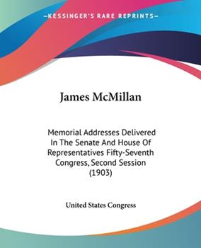 Paperback James Mcmillan : Memorial Addresses Delivered in the Senate and House of Representatives Fifty-Seventh Congress, Second Session (1903) Book