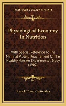 Hardcover Physiological Economy in Nutrition : With Special Reference to the Minimal Proteid Requirement of the Healthy Man, an Experimental Study (1907) Book