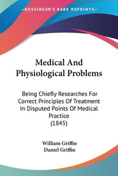Paperback Medical and Physiological Problems : Being Chiefly Researches for Correct Principles of Treatment in Disputed Points of Medical Practice (1845) Book