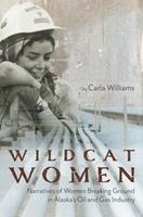 Wildcat Women: Narratives of Women Breaking Ground in Alaska's Oil and Gas Industry 1602233543 Book Cover