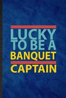 Lucky to Be a Banquet Captain: Funny Blank Lined Banquet Feast Wine Dine Notebook/ Journal, Graduation Appreciation Gratitude Thank You Souvenir Gag Gift, Novelty Cute Graphic 110 Pages 1676744061 Book Cover